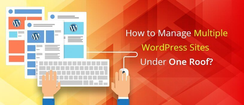 How to Manage Multiple WordPress Websites Under One Roof [Updated]?
