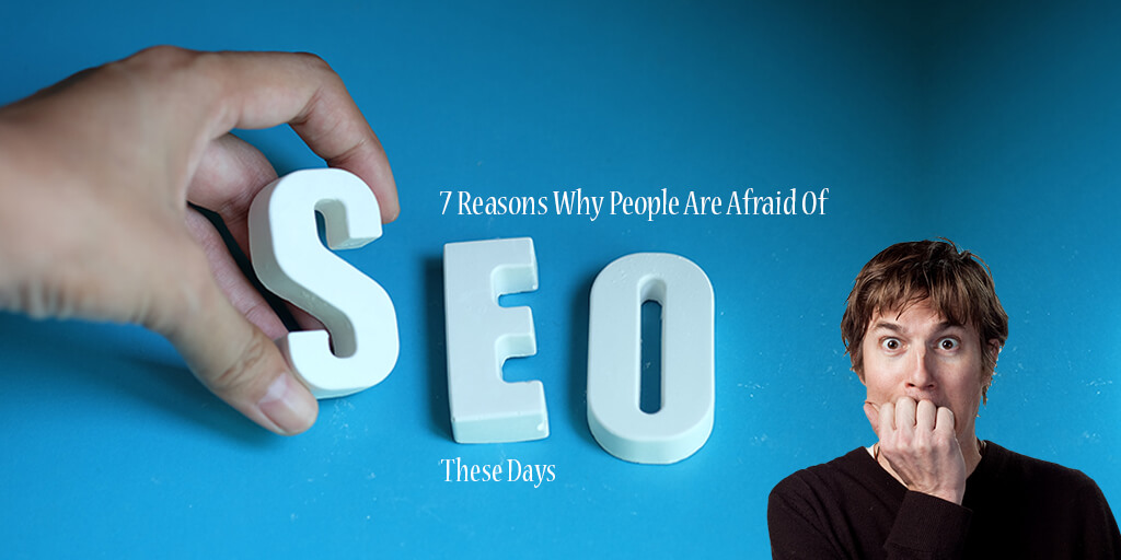 7 Reasons Why People Are Afraid Of SEO These Days